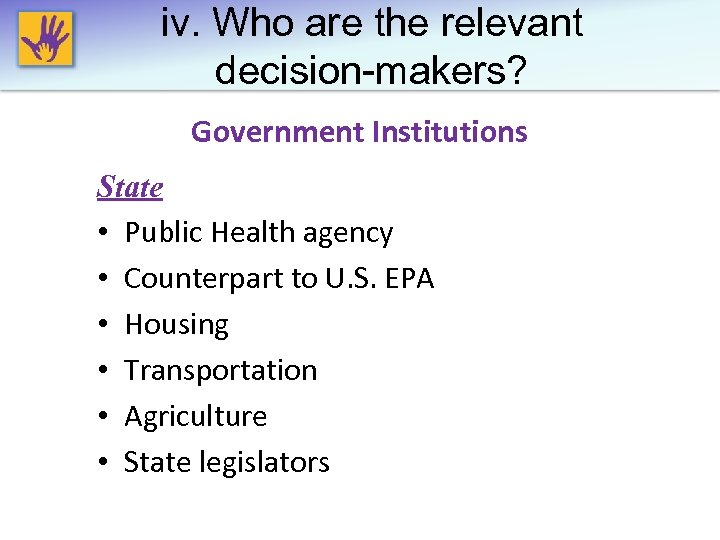 iv. Who are the relevant decision-makers? Government Institutions State • Public Health agency •