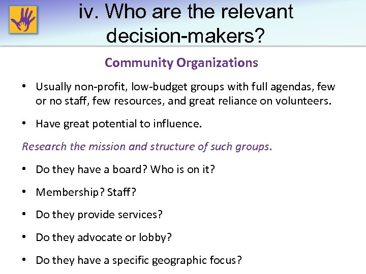 iv. Who are the relevant decision-makers? Community Organizations • Usually non-profit, low-budget groups with