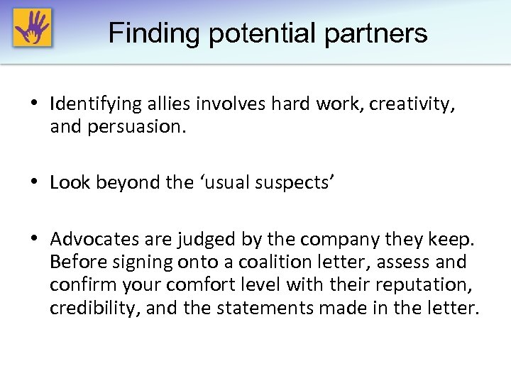 Finding potential partners • Identifying allies involves hard work, creativity, and persuasion. • Look