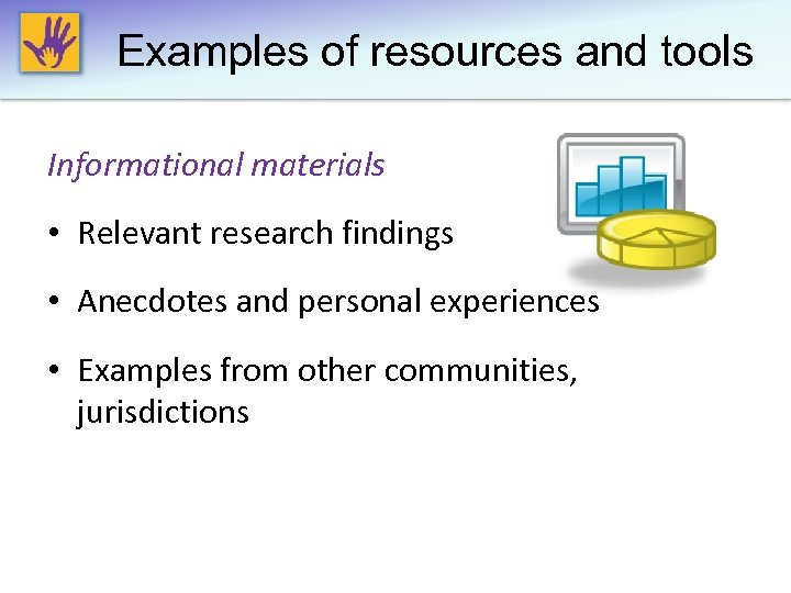 Examples of resources and tools Informational materials • Relevant research findings • Anecdotes and