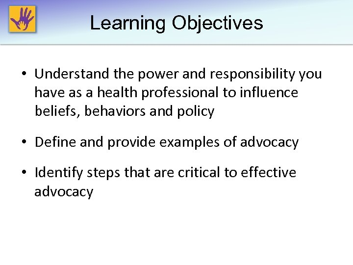 Learning Objectives • Understand the power and responsibility you have as a health professional