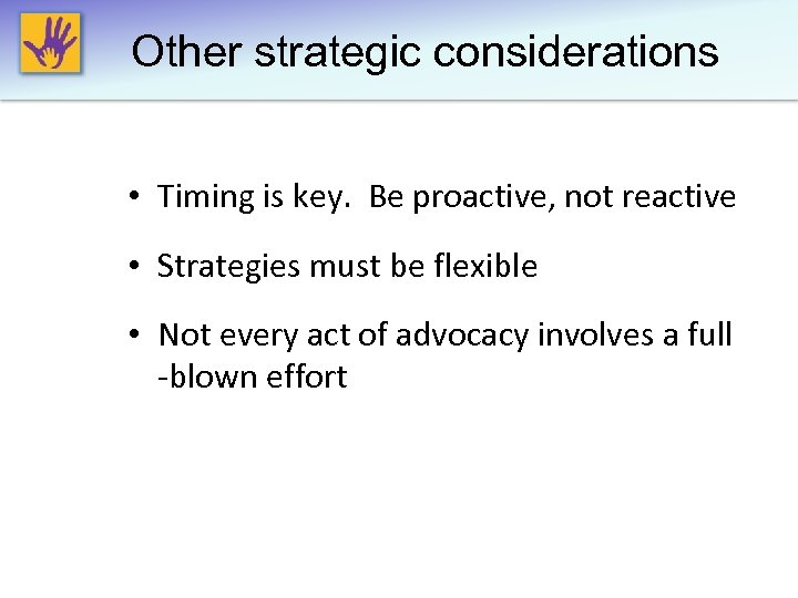 Other strategic considerations • Timing is key. Be proactive, not reactive • Strategies must