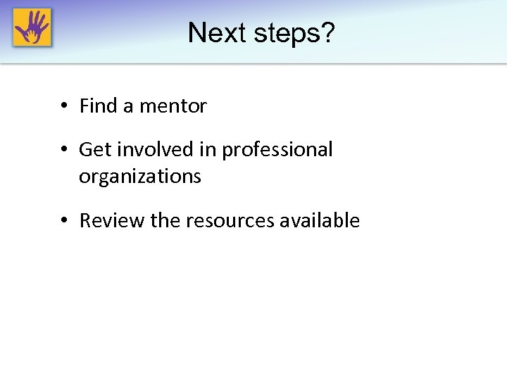 Next steps? • Find a mentor • Get involved in professional organizations • Review