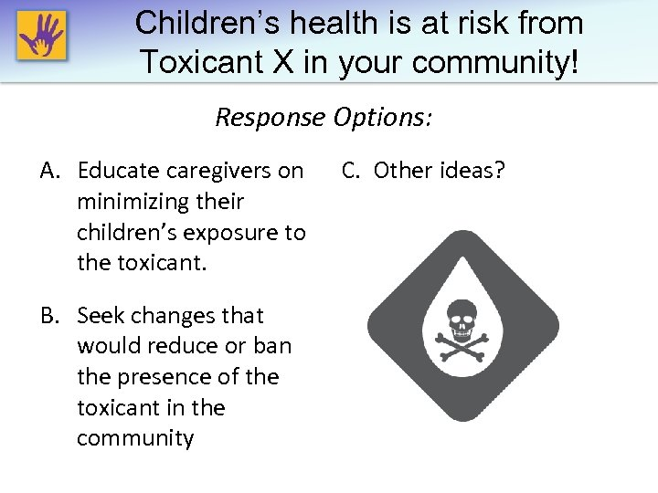 Children's health is at risk from Toxicant X in your community! Response Options: A.