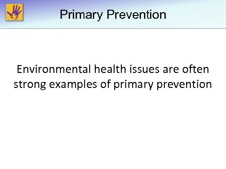 Primary Prevention Environmental health issues are often strong examples of primary prevention