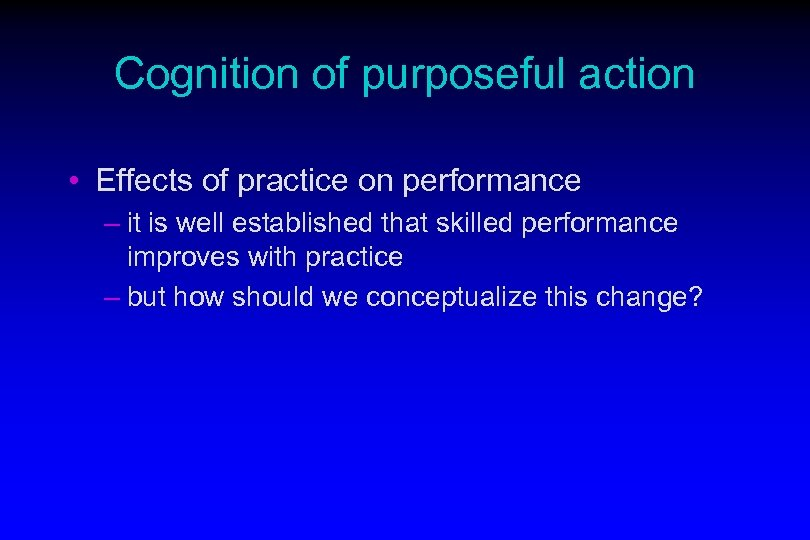 Cognition of purposeful action • Effects of practice on performance – it is well
