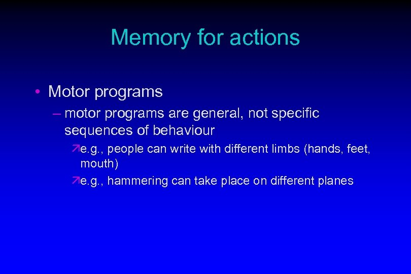 Memory for actions • Motor programs – motor programs are general, not specific sequences