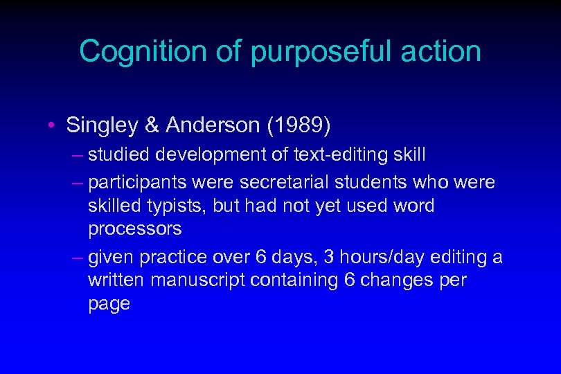 Cognition of purposeful action • Singley & Anderson (1989) – studied development of text-editing