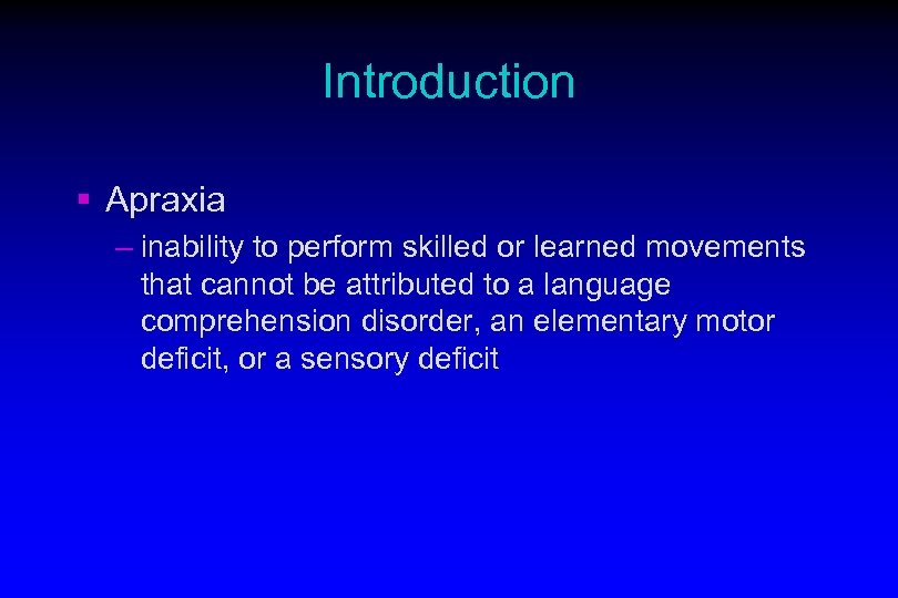 Introduction § Apraxia – inability to perform skilled or learned movements that cannot be