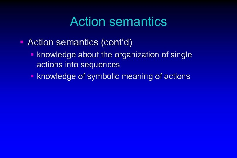 Action semantics § Action semantics (cont'd) § knowledge about the organization of single actions