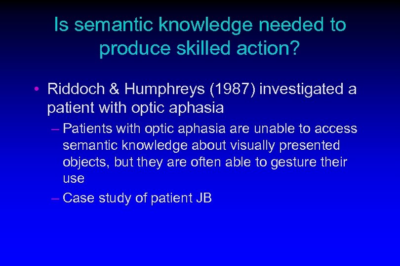 Is semantic knowledge needed to produce skilled action? • Riddoch & Humphreys (1987) investigated