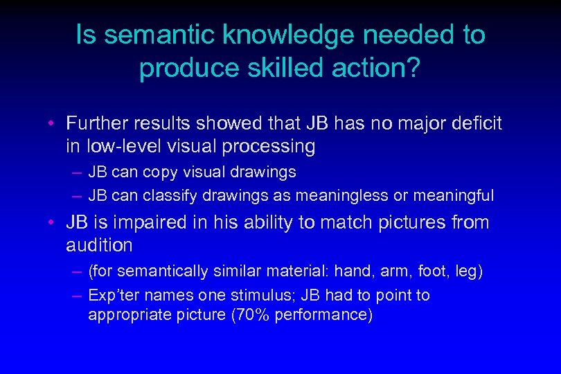Is semantic knowledge needed to produce skilled action? • Further results showed that JB