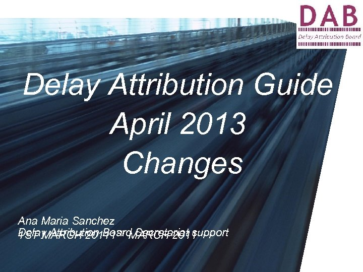 Delay Attribution Guide April 2013 Changes Ana Maria Sanchez Delay Attribution Board Secretariat support