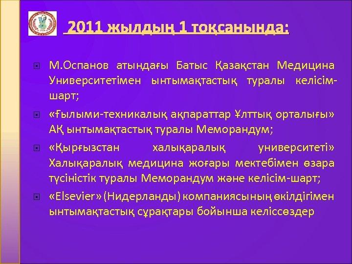 2011 жылдың 1 тоқсанында: М. Оспанов атындағы Батыс Қазақстан Медицина Университетімен ынтымақтастық туралы келісімшарт;