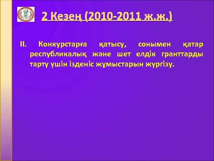 2 Кезең (2010 -2011 ж. ж. ) II. Конкурстарға қатысу, сонымен қатар республикалық және