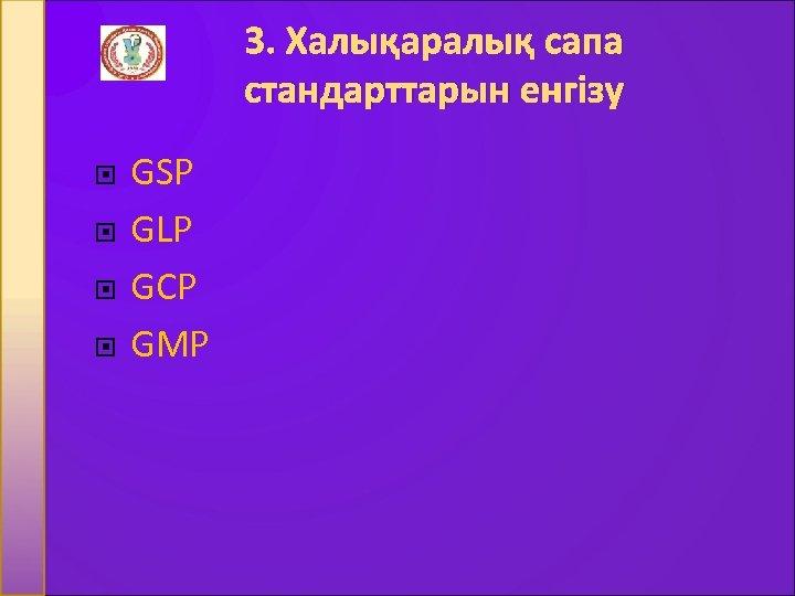3. Халықаралық сапа стандарттарын енгізу GSP GLP GCP GMP