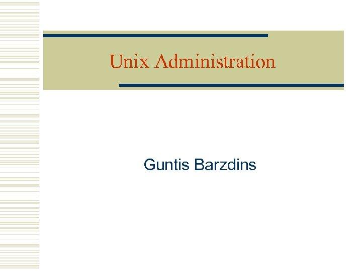 Unix Administration Guntis Barzdins