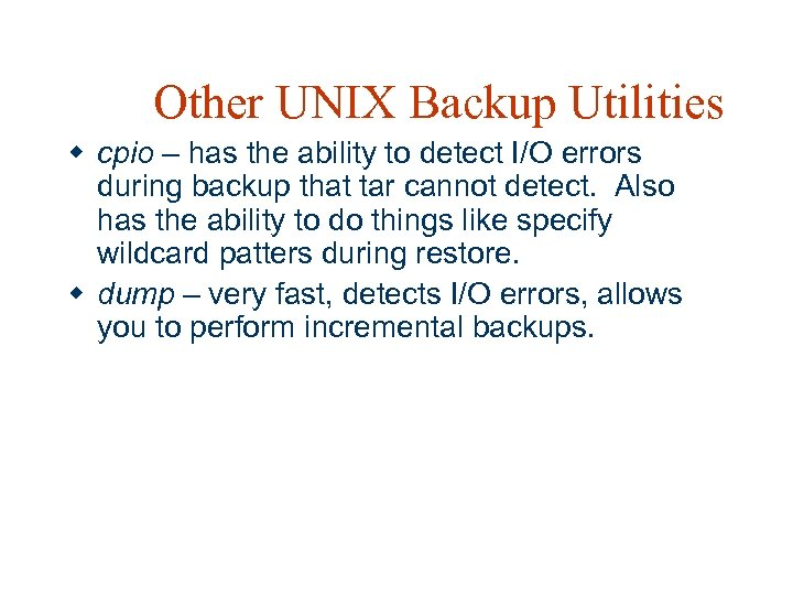 Other UNIX Backup Utilities w cpio – has the ability to detect I/O errors