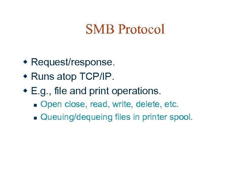 SMB Protocol w Request/response. w Runs atop TCP/IP. w E. g. , file and