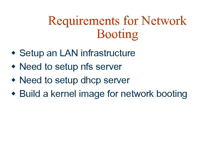 Requirements for Network Booting w w Setup an LAN infrastructure Need to setup nfs