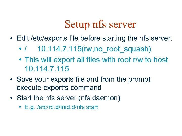 Setup nfs server • Edit /etc/exports file before starting the nfs server. • /