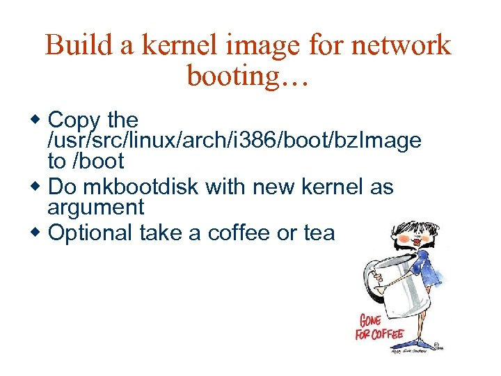 Build a kernel image for network booting… w Copy the /usr/src/linux/arch/i 386/boot/bz. Image to