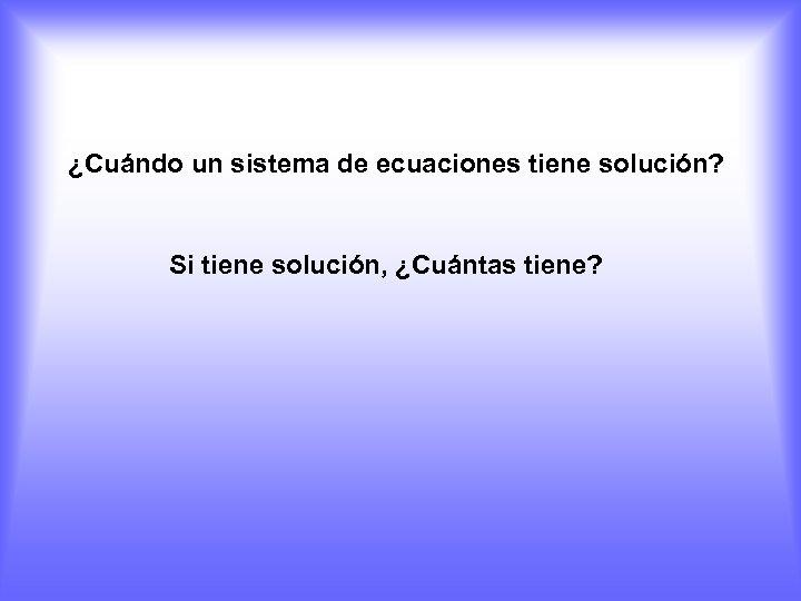 ¿Cuándo un sistema de ecuaciones tiene solución? Si tiene solución, ¿Cuántas tiene?