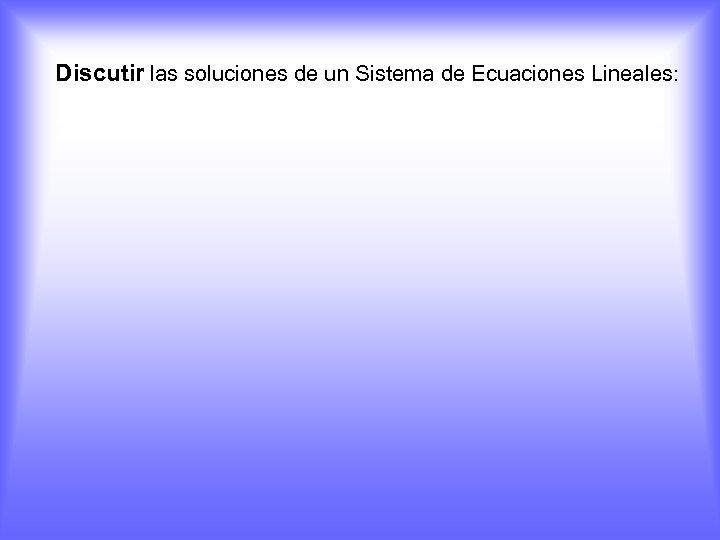 Discutir las soluciones de un Sistema de Ecuaciones Lineales: