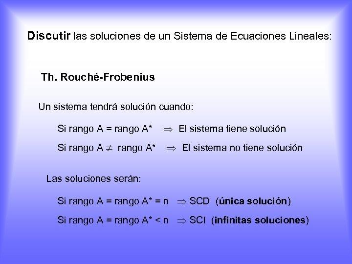 Discutir las soluciones de un Sistema de Ecuaciones Lineales: Th. Rouché-Frobenius Un sistema tendrá