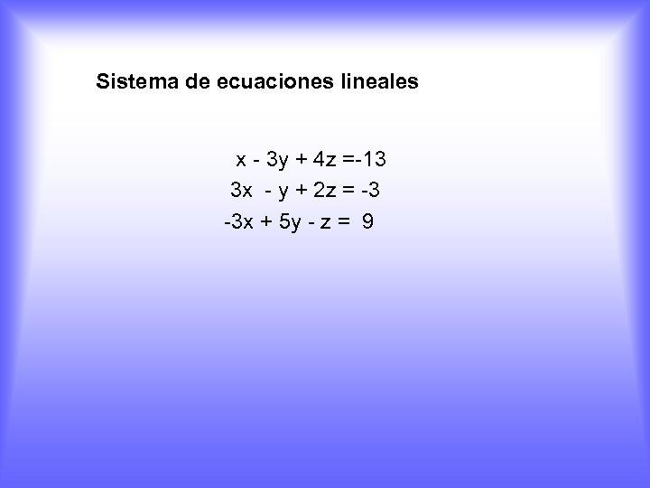 Sistema de ecuaciones lineales x - 3 y + 4 z =-13 3 x