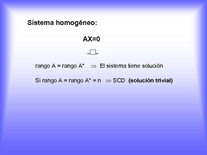 Sistema homogéneo: AX=0 rango A = rango A* El sistema tiene solución Si rango