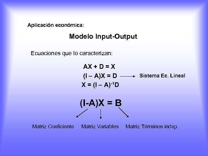 Aplicación económica: Modelo Input-Output Ecuaciones que lo caracterizan: AX + D = X (I