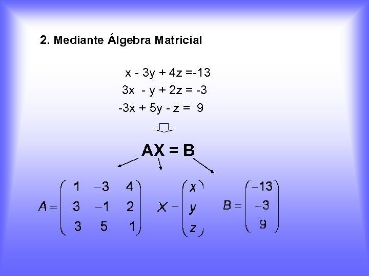 2. Mediante Álgebra Matricial x - 3 y + 4 z =-13 3 x