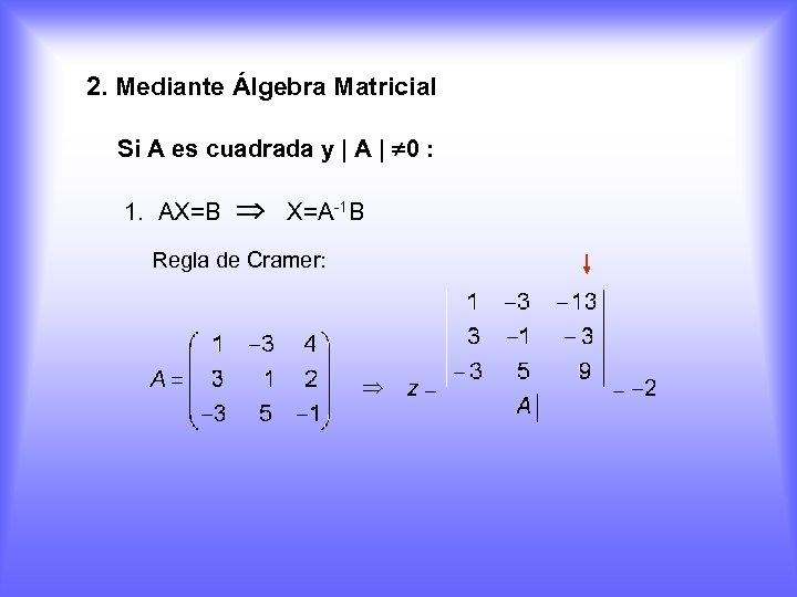 2. Mediante Álgebra Matricial Si A es cuadrada y | A | 0 :