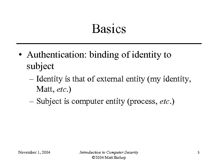 Basics • Authentication: binding of identity to subject – Identity is that of external