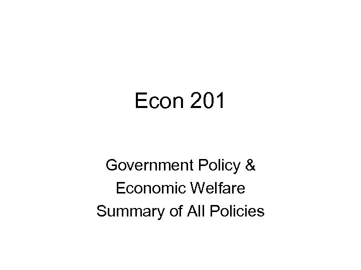 Econ 201 Government Policy & Economic Welfare Summary of All Policies