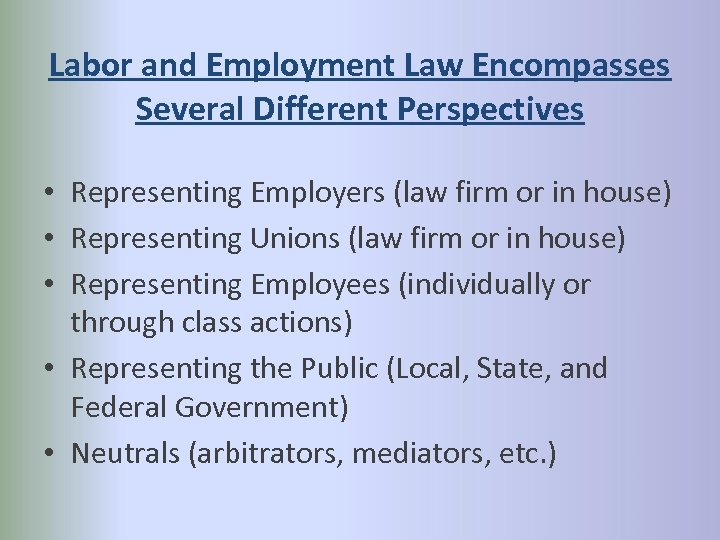 Labor and Employment Law Encompasses Several Different Perspectives • Representing Employers (law firm or