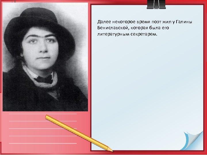 Далее некоторое время поэт жил у Галины Бениславской, которая была его литературным секретарем.
