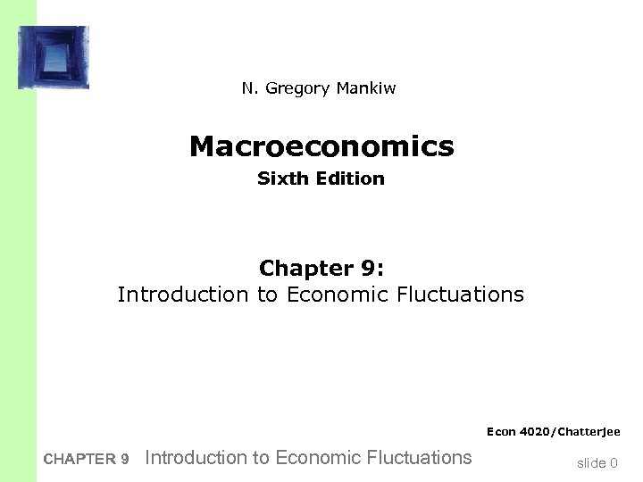 N. Gregory Mankiw Macroeconomics Sixth Edition Chapter 9: Introduction to Economic Fluctuations Econ 4020/Chatterjee