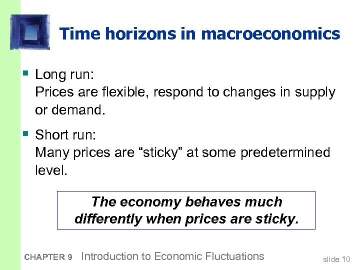 Time horizons in macroeconomics § Long run: Prices are flexible, respond to changes in