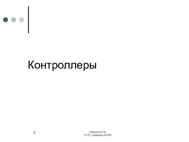 Контроллеры 8 Гаврилов А. В. НГТУ, кафедра АППМ