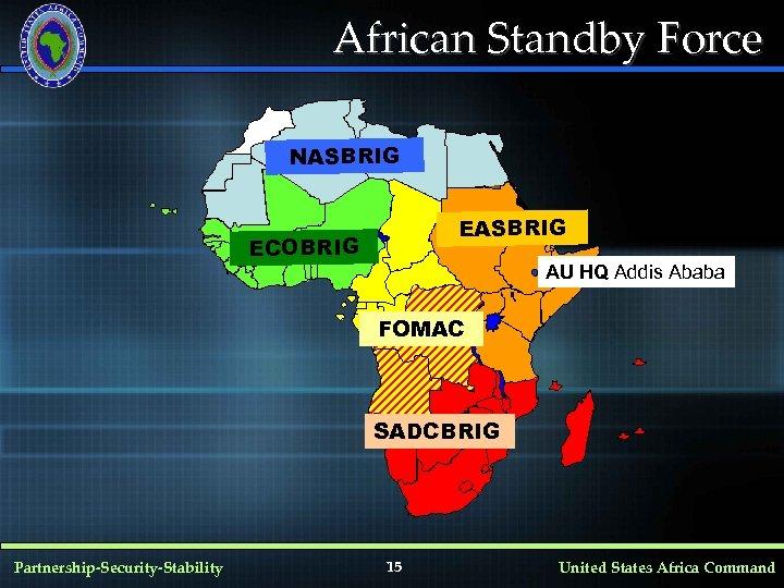 African Standby Force NASBRIG ECOBRIG AU HQ Addis Ababa FOMAC SADCBRIG Partnership-Security-Stability 15 United