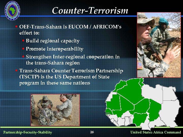 Counter-Terrorism • OEF-Trans-Sahara is EUCOM / AFRICOM's effort to: • Build regional capacity •