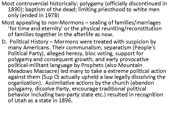 Most controversial historically: polygamy (officially discontinued in 1890); baptism of the dead; limiting priesthood
