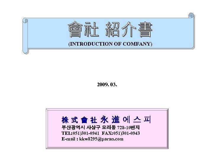 (INTRODUCTION OF COMFANY) 2009. 03. 株式會社 永 進 에스피 부산광역시 사상구 모라동 728 -10번지