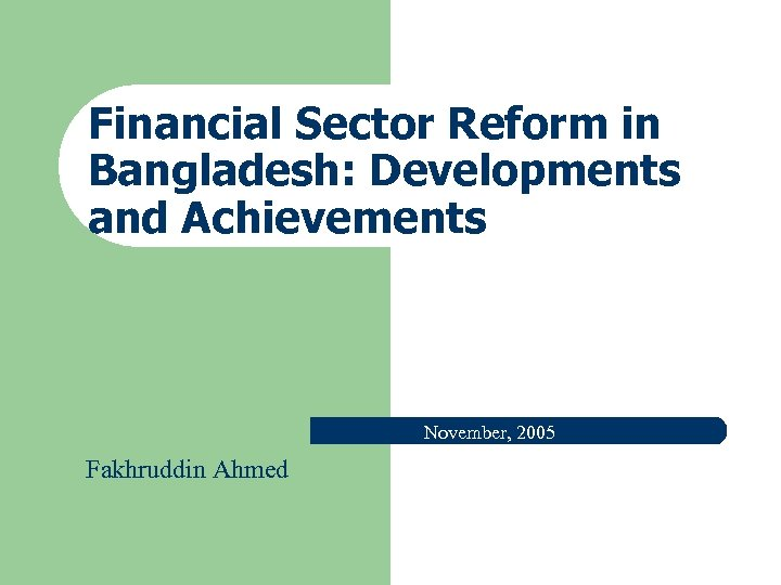 Financial Sector Reform in Bangladesh: Developments and Achievements November, 2005 Fakhruddin Ahmed
