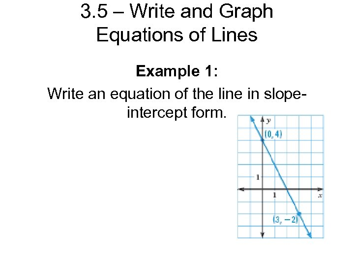 3. 5 – Write and Graph Equations of Lines Example 1: Write an equation