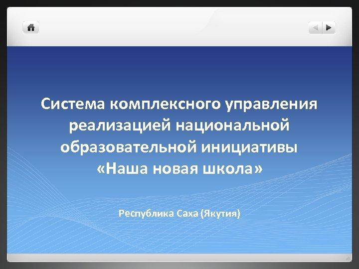 Система комплексного управления реализацией национальной образовательной инициативы «Наша новая школа» Республика Саха (Якутия)