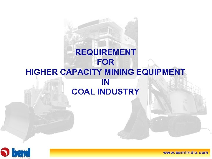 REQUIREMENT FOR HIGHER CAPACITY MINING EQUIPMENT IN COAL INDUSTRY www. bemlindia. com
