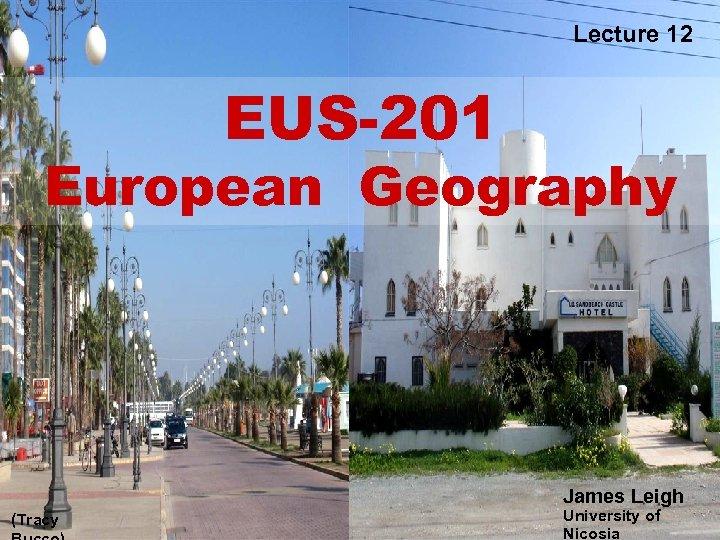 Lecture 12 EUS-201 European Geography James Leigh (Tracy University of Nicosia
